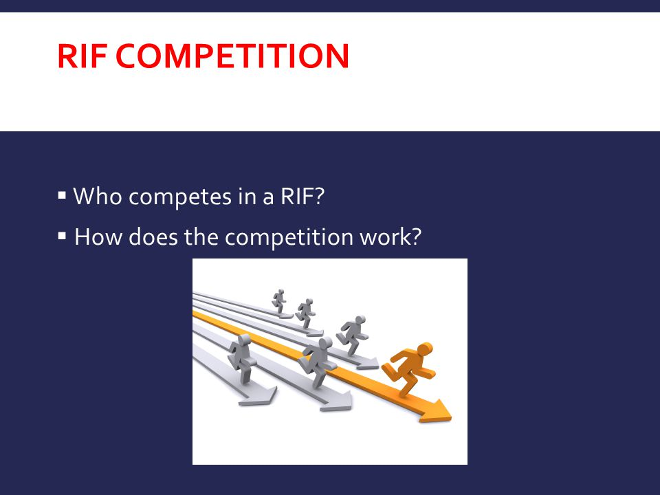 RIF COMPETITION  Who competes in a RIF?  How does the competition work?