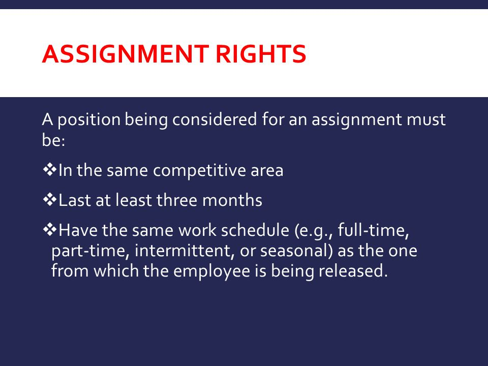 ASSIGNMENT RIGHTS A position being considered for an assignment must be:  In the same competitive area  Last at least three months  Have the same work schedule (e.g., full-time, part-time, intermittent, or seasonal) as the one from which the employee is being released.