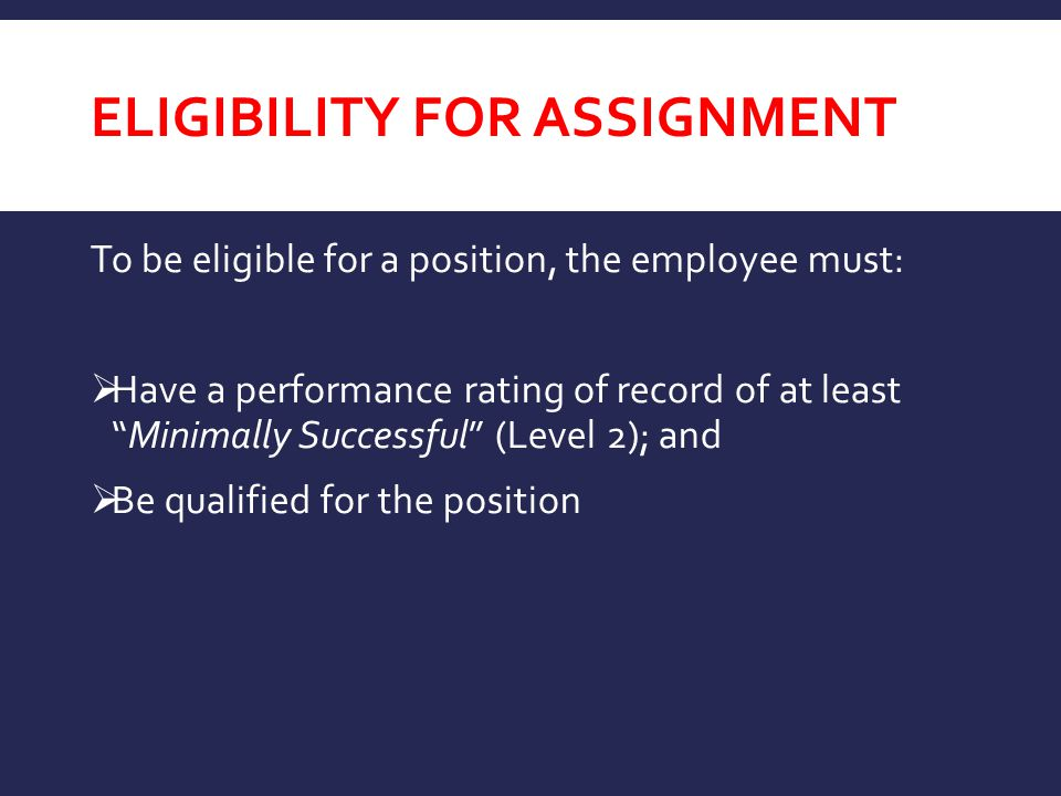 ELIGIBILITY FOR ASSIGNMENT To be eligible for a position, the employee must:  Have a performance rating of record of at least Minimally Successful (Level 2); and  Be qualified for the position