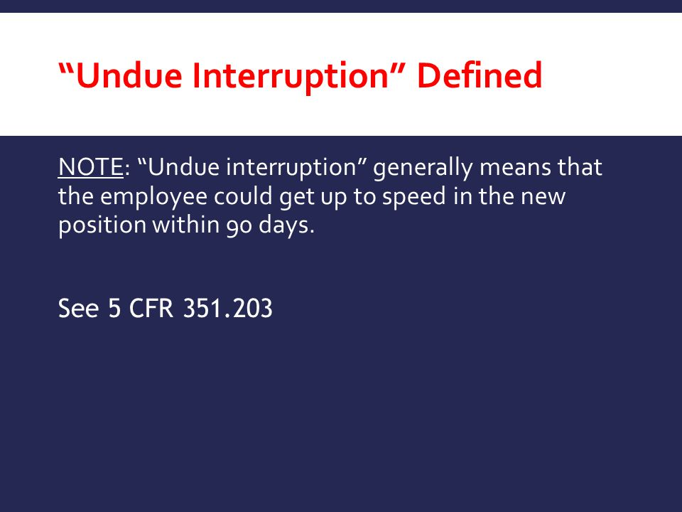 Undue Interruption Defined NOTE: Undue interruption generally means that the employee could get up to speed in the new position within 90 days.