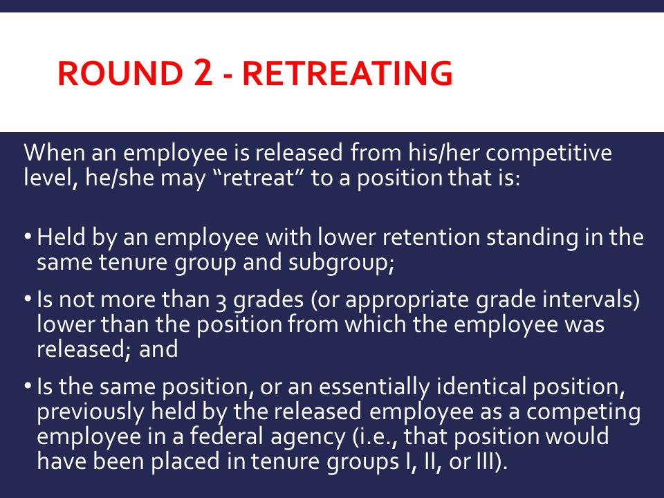 ROUND 2 - RETREATING When an employee is released from his/her competitive level, he/she may retreat to a position that is: Held by an employee with lower retention standing in the same tenure group and subgroup; Is not more than 3 grades (or appropriate grade intervals) lower than the position from which the employee was released; and Is the same position, or an essentially identical position, previously held by the released employee as a competing employee in a federal agency (i.e., that position would have been placed in tenure groups I, II, or III).