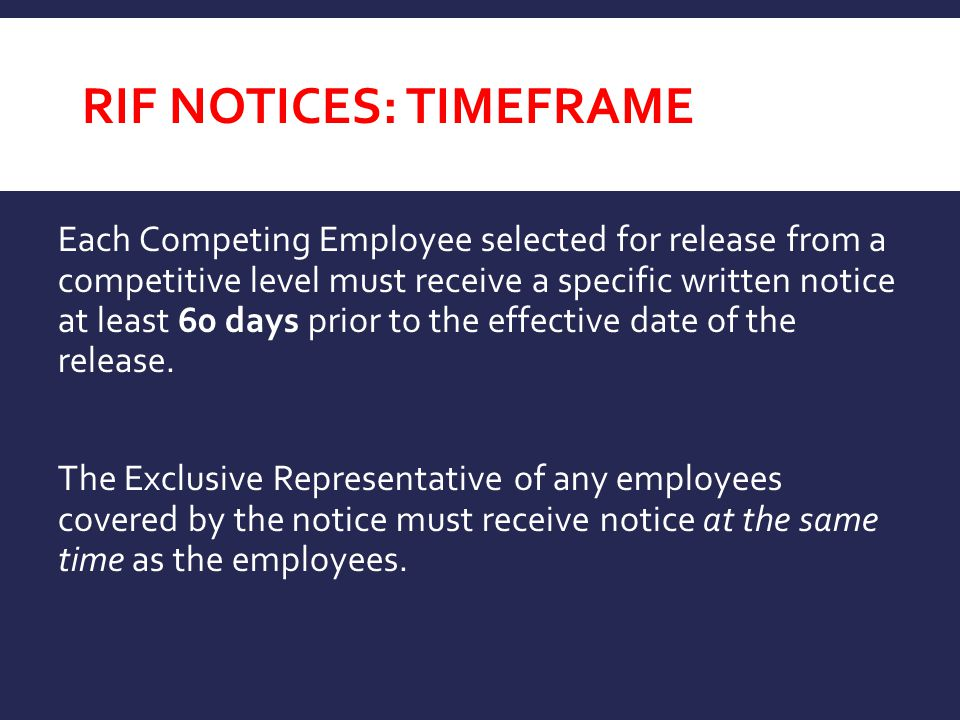 RIF NOTICES: TIMEFRAME Each Competing Employee selected for release from a competitive level must receive a specific written notice at least 60 days prior to the effective date of the release.
