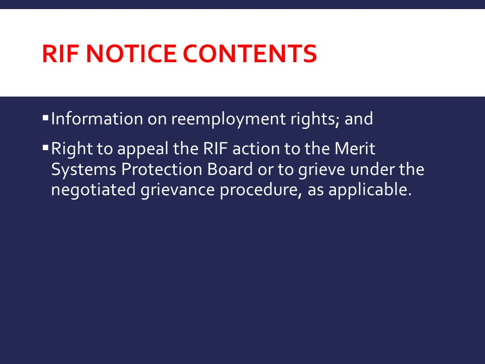 RIF NOTICE CONTENTS  Information on reemployment rights; and  Right to appeal the RIF action to the Merit Systems Protection Board or to grieve unde