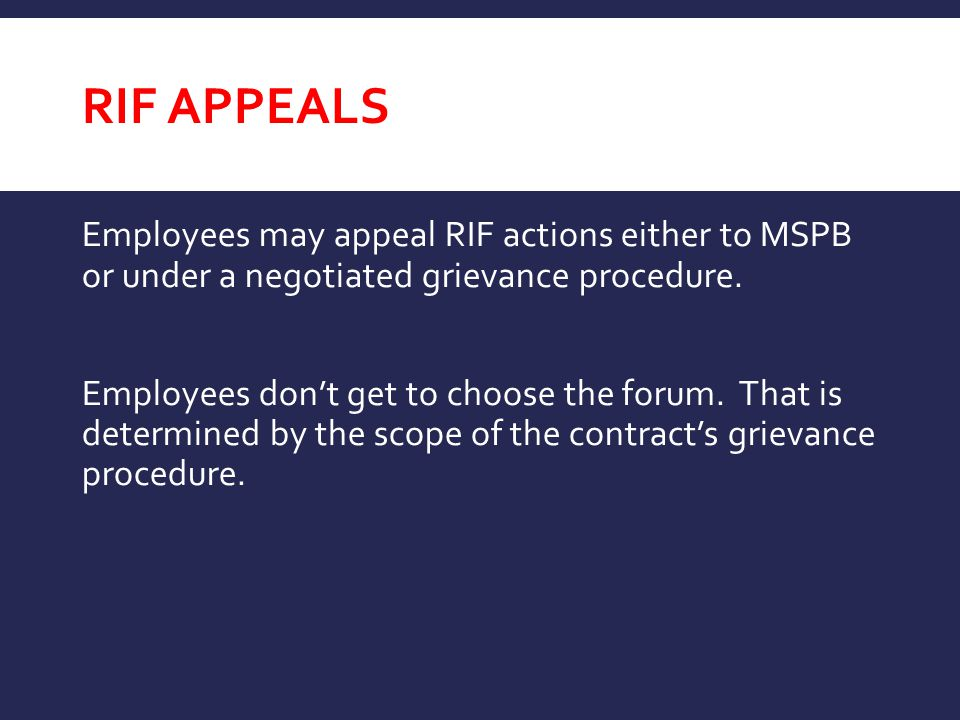 RIF APPEALS Employees may appeal RIF actions either to MSPB or under a negotiated grievance procedure.