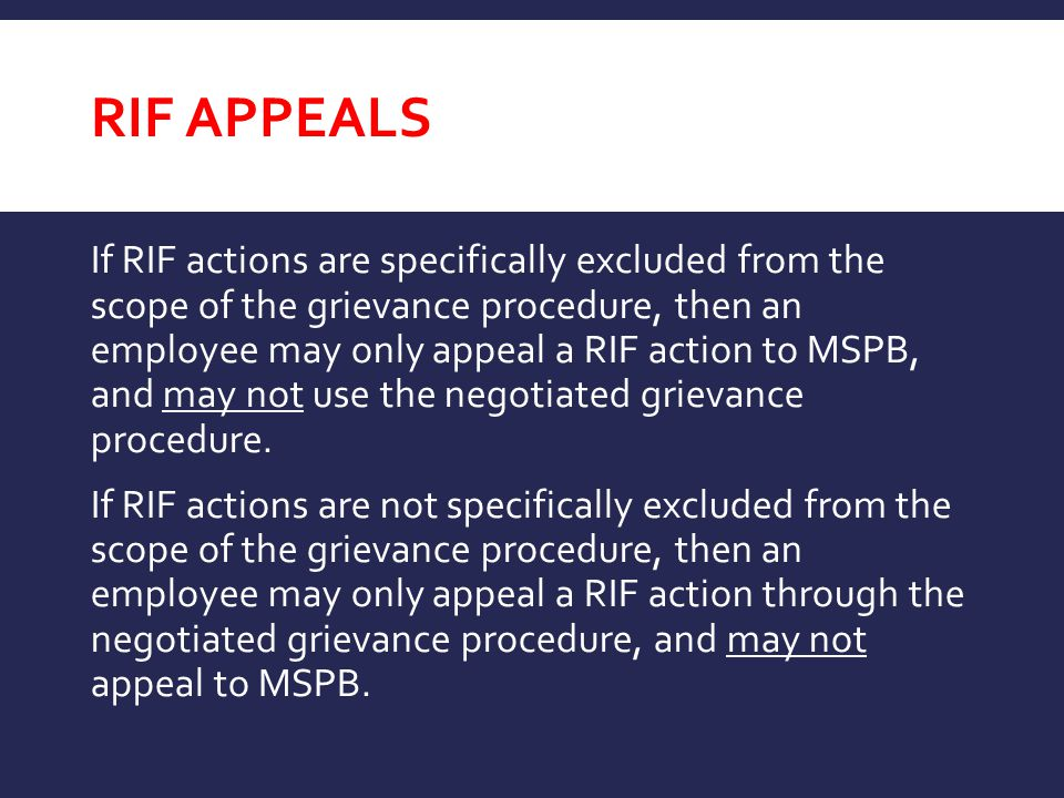RIF APPEALS If RIF actions are specifically excluded from the scope of the grievance procedure, then an employee may only appeal a RIF action to MSPB,