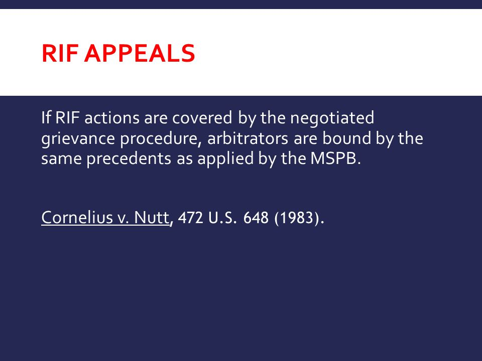 RIF APPEALS If RIF actions are covered by the negotiated grievance procedure, arbitrators are bound by the same precedents as applied by the MSPB.