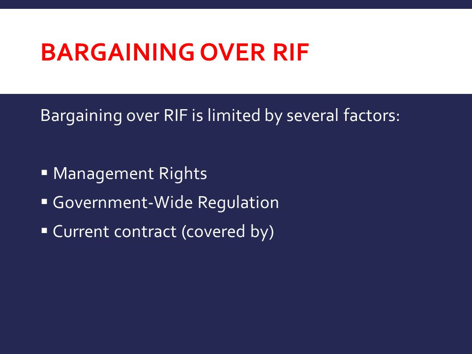 BARGAINING OVER RIF Bargaining over RIF is limited by several factors:  Management Rights  Government-Wide Regulation  Current contract (covered by
