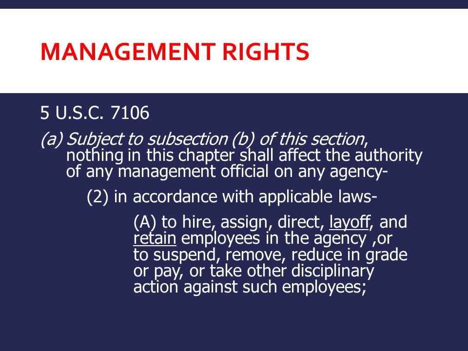 MANAGEMENT RIGHTS 5 U.S.C. 7106 (a)Subject to subsection (b) of this section, nothing in this chapter shall affect the authority of any management off