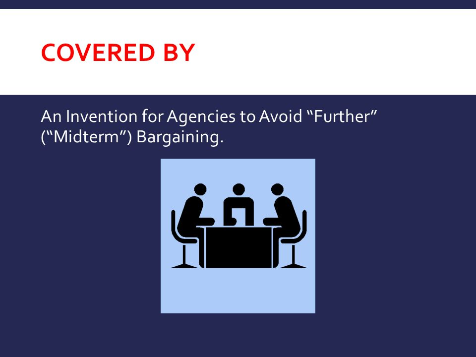 """COVERED BY An Invention for Agencies to Avoid """"Further"""" (""""Midterm"""") Bargaining."""