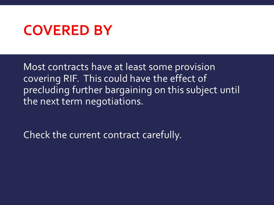 COVERED BY Most contracts have at least some provision covering RIF. This could have the effect of precluding further bargaining on this subject until
