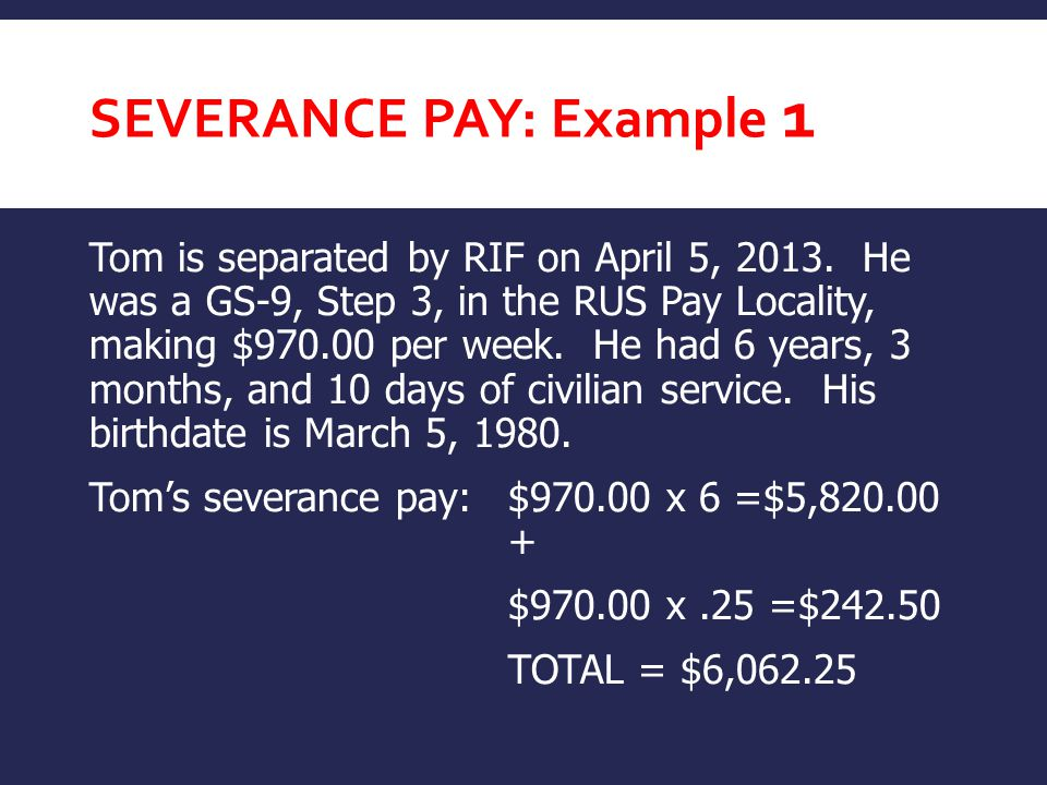 SEVERANCE PAY: Example 1 Tom is separated by RIF on April 5, 2013.