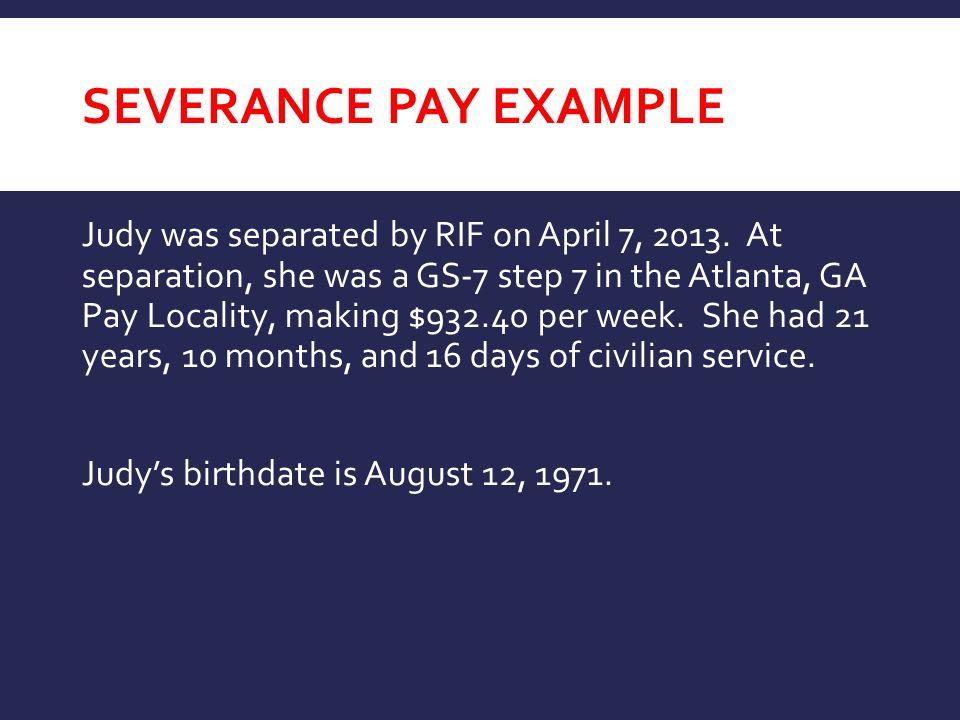 SEVERANCE PAY EXAMPLE Judy was separated by RIF on April 7, 2013. At separation, she was a GS-7 step 7 in the Atlanta, GA Pay Locality, making $932.40