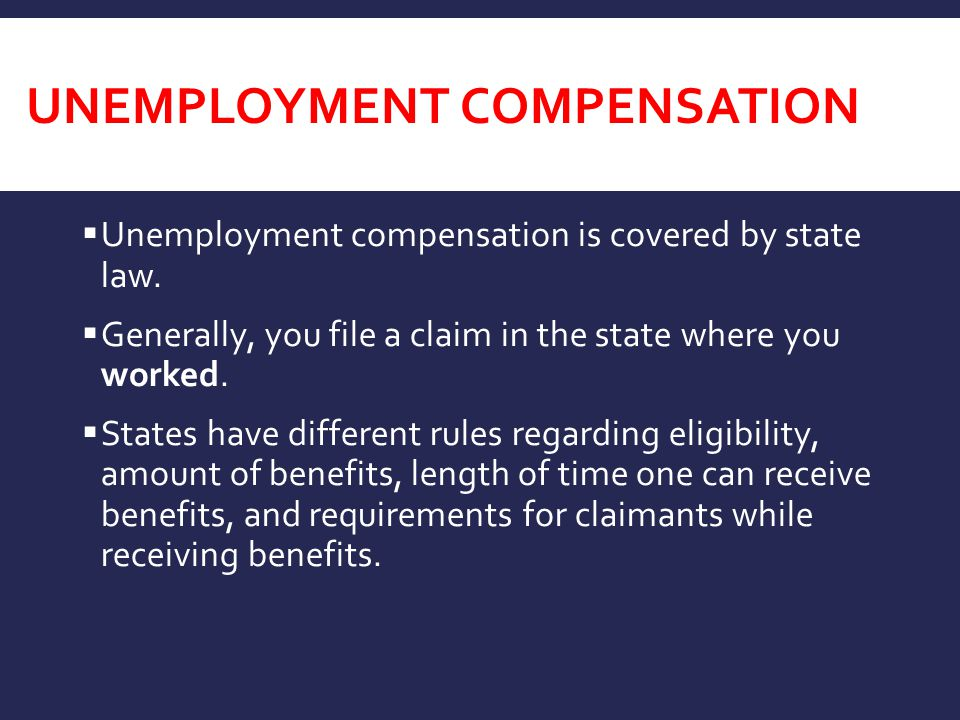 UNEMPLOYMENT COMPENSATION  Unemployment compensation is covered by state law.  Generally, you file a claim in the state where you worked.  States h