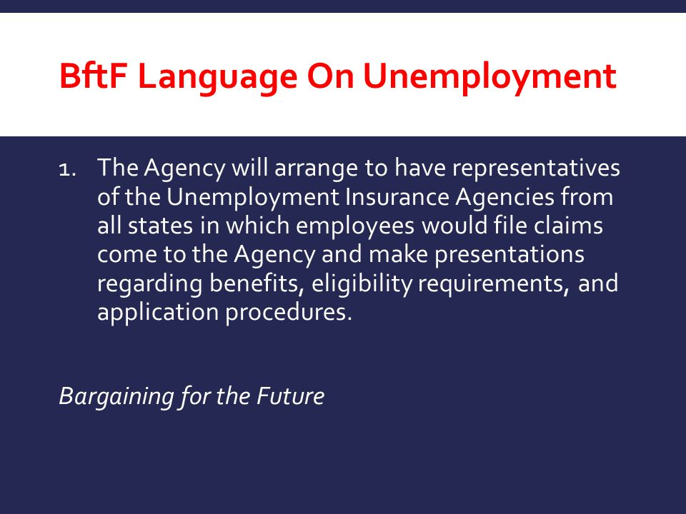 BftF Language On Unemployment 1.The Agency will arrange to have representatives of the Unemployment Insurance Agencies from all states in which employ