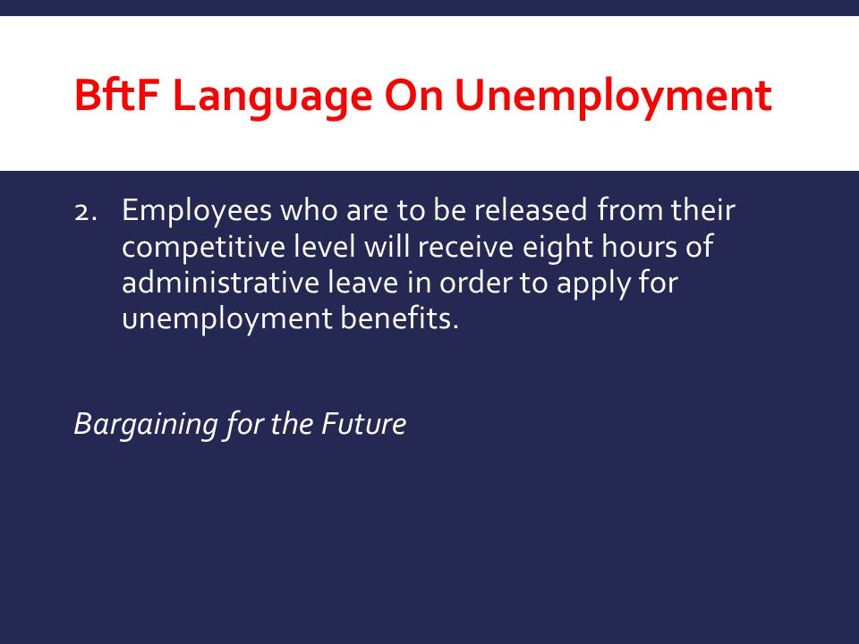 BftF Language On Unemployment 2.Employees who are to be released from their competitive level will receive eight hours of administrative leave in orde