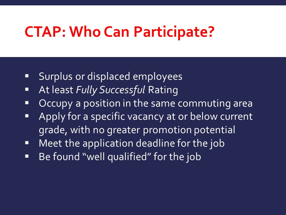 CTAP: Who Can Participate?  Surplus or displaced employees  At least Fully Successful Rating  Occupy a position in the same commuting area  Apply