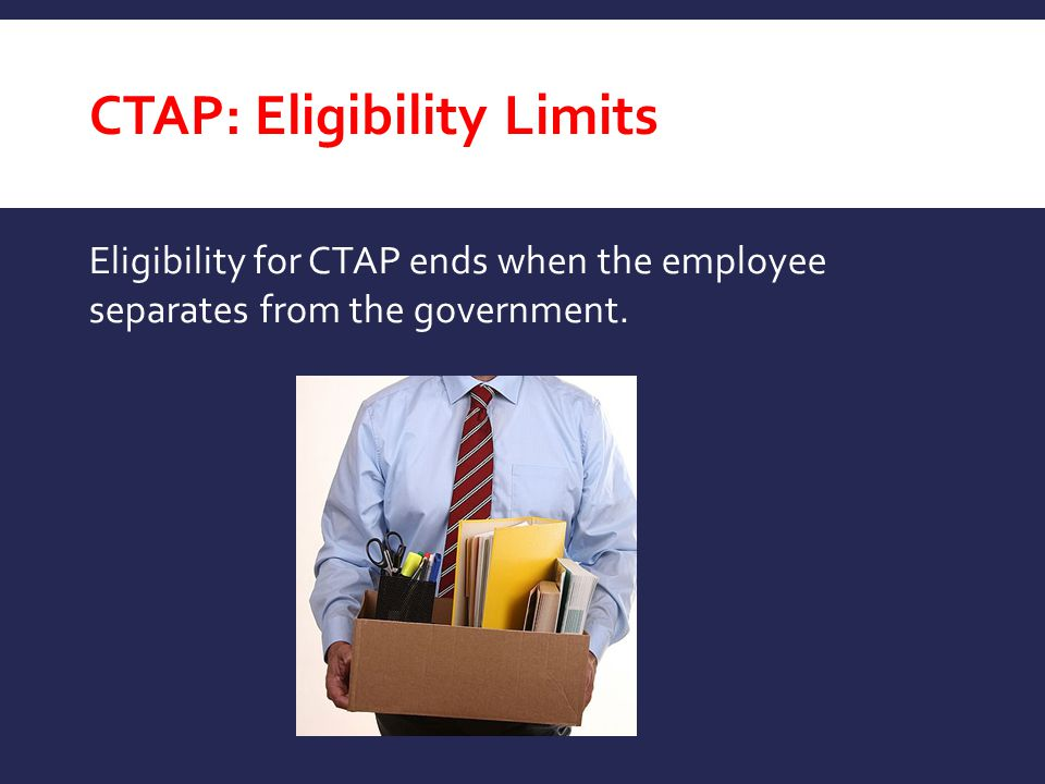 CTAP: Eligibility Limits Eligibility for CTAP ends when the employee separates from the government.