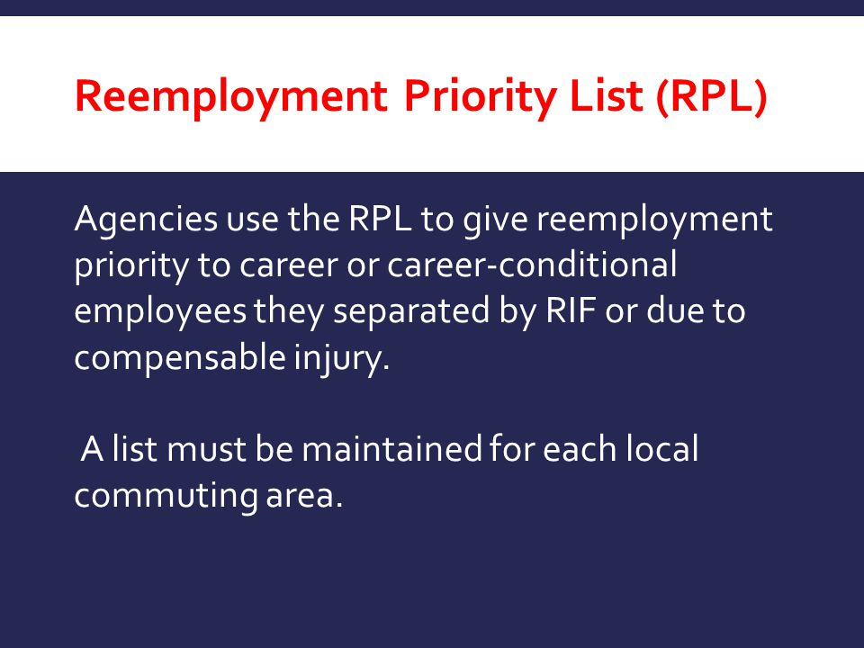 Reemployment Priority List (RPL) Agencies use the RPL to give reemployment priority to career or career-conditional employees they separated by RIF or
