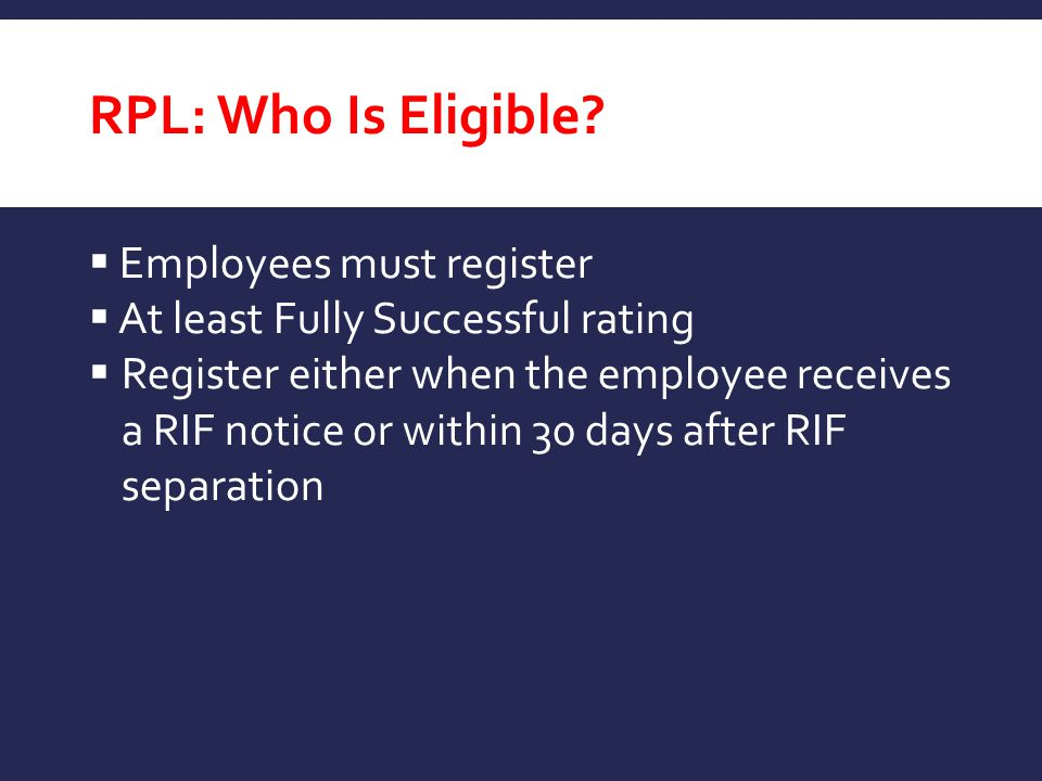 RPL: Who Is Eligible?  Employees must register  At least Fully Successful rating  Register either when the employee receives a RIF notice or within