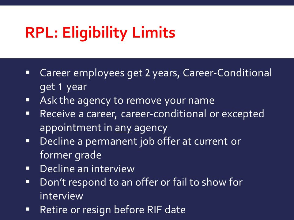 RPL: Eligibility Limits  Career employees get 2 years, Career-Conditional get 1 year  Ask the agency to remove your name  Receive a career, career-
