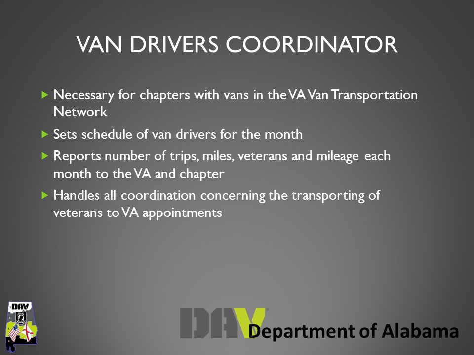 Department of Alabama VAN DRIVERS COORDINATOR  Necessary for chapters with vans in the VA Van Transportation Network  Sets schedule of van drivers for the month  Reports number of trips, miles, veterans and mileage each month to the VA and chapter  Handles all coordination concerning the transporting of veterans to VA appointments