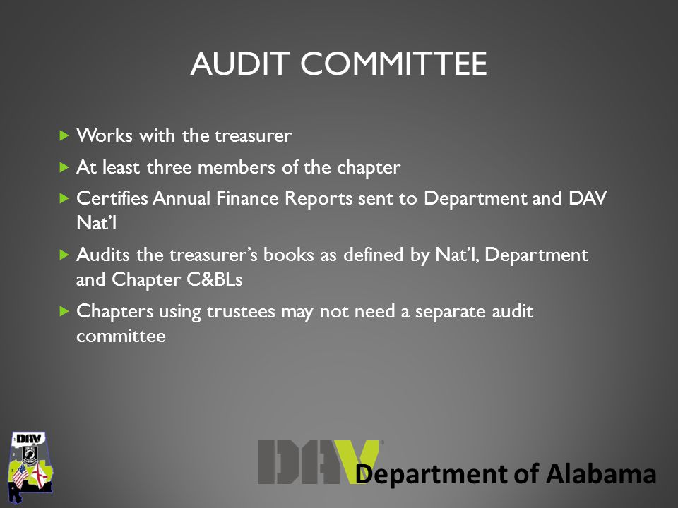 Department of Alabama AUDIT COMMITTEE  Works with the treasurer  At least three members of the chapter  Certifies Annual Finance Reports sent to Department and DAV Nat'l  Audits the treasurer's books as defined by Nat'l, Department and Chapter C&BLs  Chapters using trustees may not need a separate audit committee