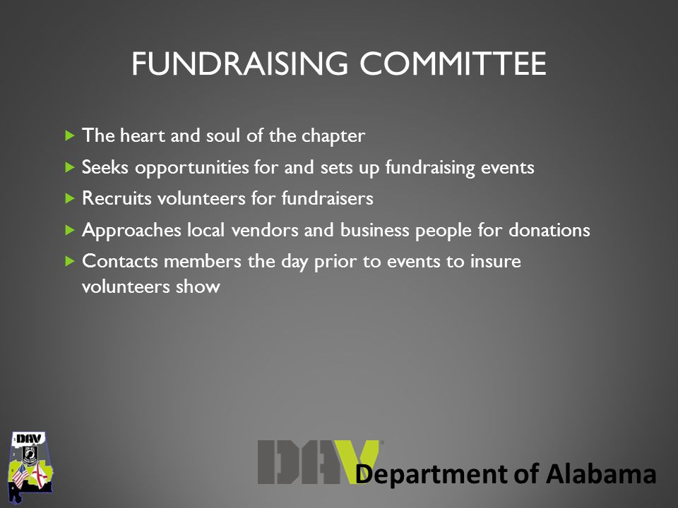 Department of Alabama FUNDRAISING COMMITTEE  The heart and soul of the chapter  Seeks opportunities for and sets up fundraising events  Recruits volunteers for fundraisers  Approaches local vendors and business people for donations  Contacts members the day prior to events to insure volunteers show