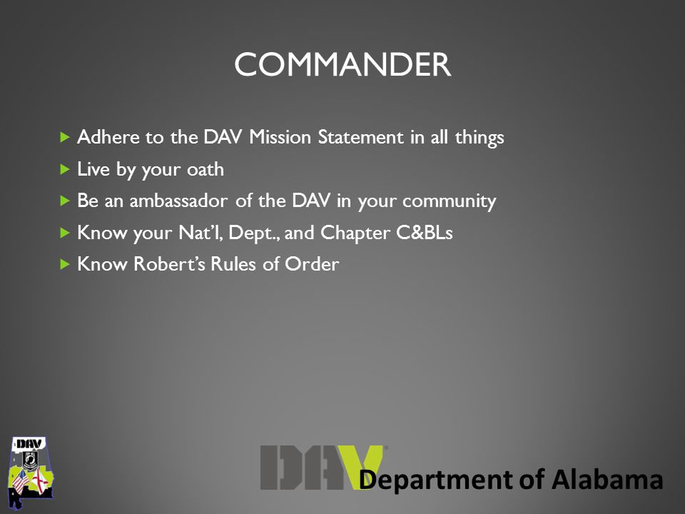 Department of Alabama COMMANDER  Adhere to the DAV Mission Statement in all things  Live by your oath  Be an ambassador of the DAV in your community  Know your Nat'l, Dept., and Chapter C&BLs  Know Robert's Rules of Order
