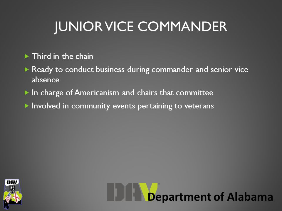 Department of Alabama JUNIOR VICE COMMANDER  Third in the chain  Ready to conduct business during commander and senior vice absence  In charge of Americanism and chairs that committee  Involved in community events pertaining to veterans