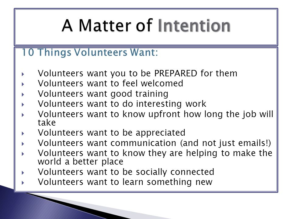 10 Things Volunteers Want:  Volunteers want you to be PREPARED for them  Volunteers want to feel welcomed  Volunteers want good training  Volunteers want to do interesting work  Volunteers want to know upfront how long the job will take  Volunteers want to be appreciated  Volunteers want communication (and not just emails!)  Volunteers want to know they are helping to make the world a better place  Volunteers want to be socially connected  Volunteers want to learn something new