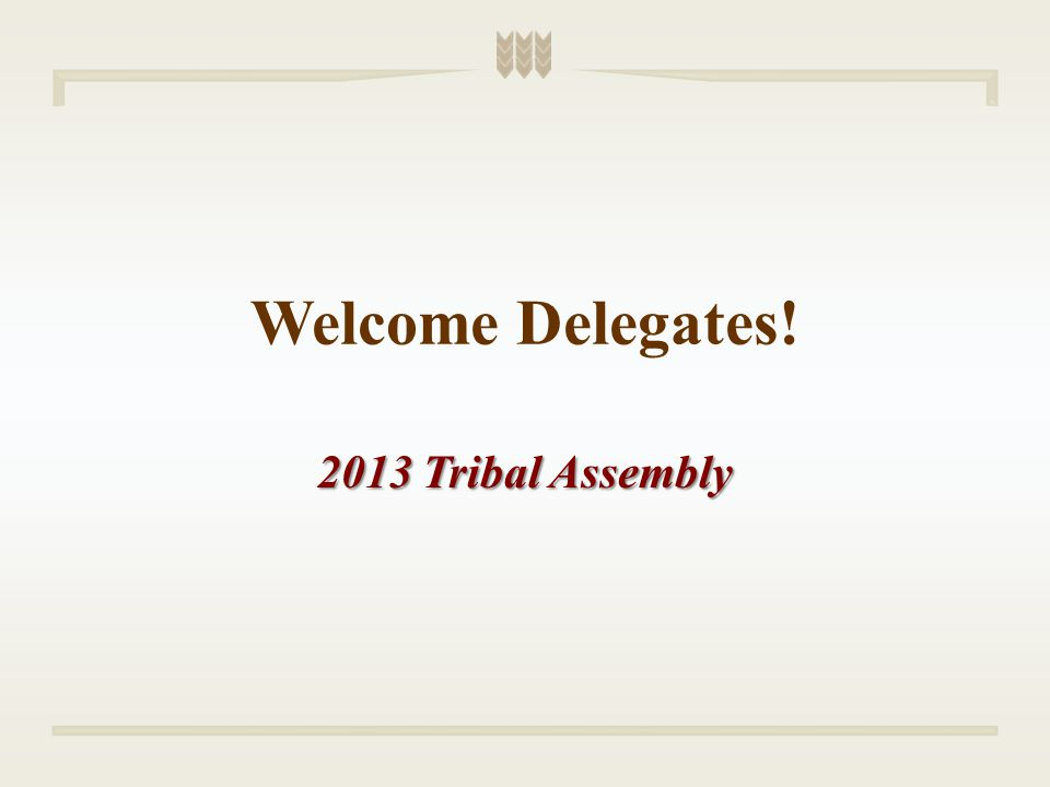 Welcome Delegates! 2013 Tribal Assembly