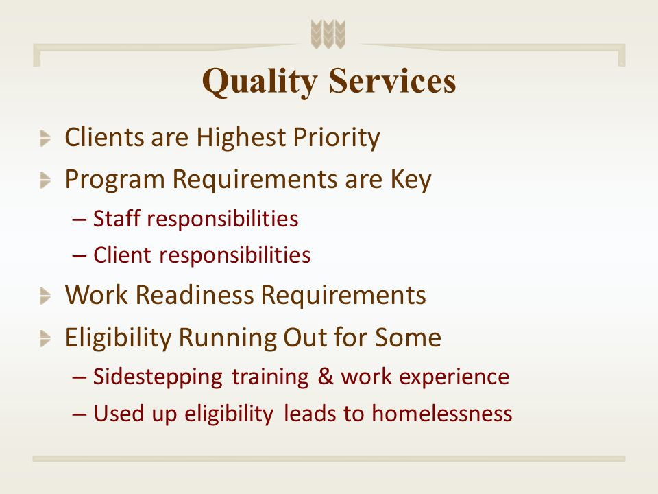Quality Services Clients are Highest Priority Program Requirements are Key – Staff responsibilities – Client responsibilities Work Readiness Requirements Eligibility Running Out for Some – Sidestepping training & work experience – Used up eligibility leads to homelessness