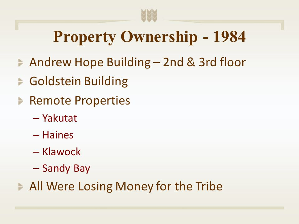 Property Ownership - 1984 Andrew Hope Building – 2nd & 3rd floor Goldstein Building Remote Properties – Yakutat – Haines – Klawock – Sandy Bay All Were Losing Money for the Tribe