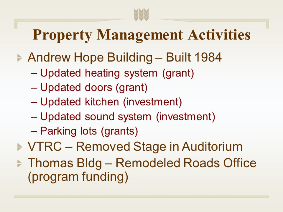 Property Management Activities Andrew Hope Building – Built 1984 –Updated heating system (grant) –Updated doors (grant) –Updated kitchen (investment) –Updated sound system (investment) –Parking lots (grants) VTRC – Removed Stage in Auditorium Thomas Bldg – Remodeled Roads Office (program funding)
