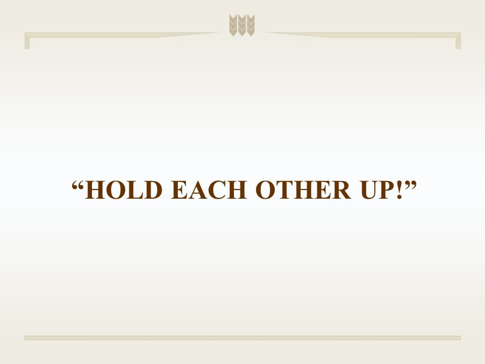 HOLD EACH OTHER UP!