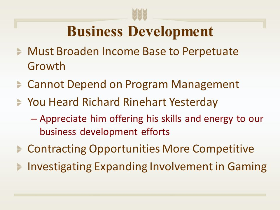 Business Development Must Broaden Income Base to Perpetuate Growth Cannot Depend on Program Management You Heard Richard Rinehart Yesterday – Appreciate him offering his skills and energy to our business development efforts Contracting Opportunities More Competitive Investigating Expanding Involvement in Gaming
