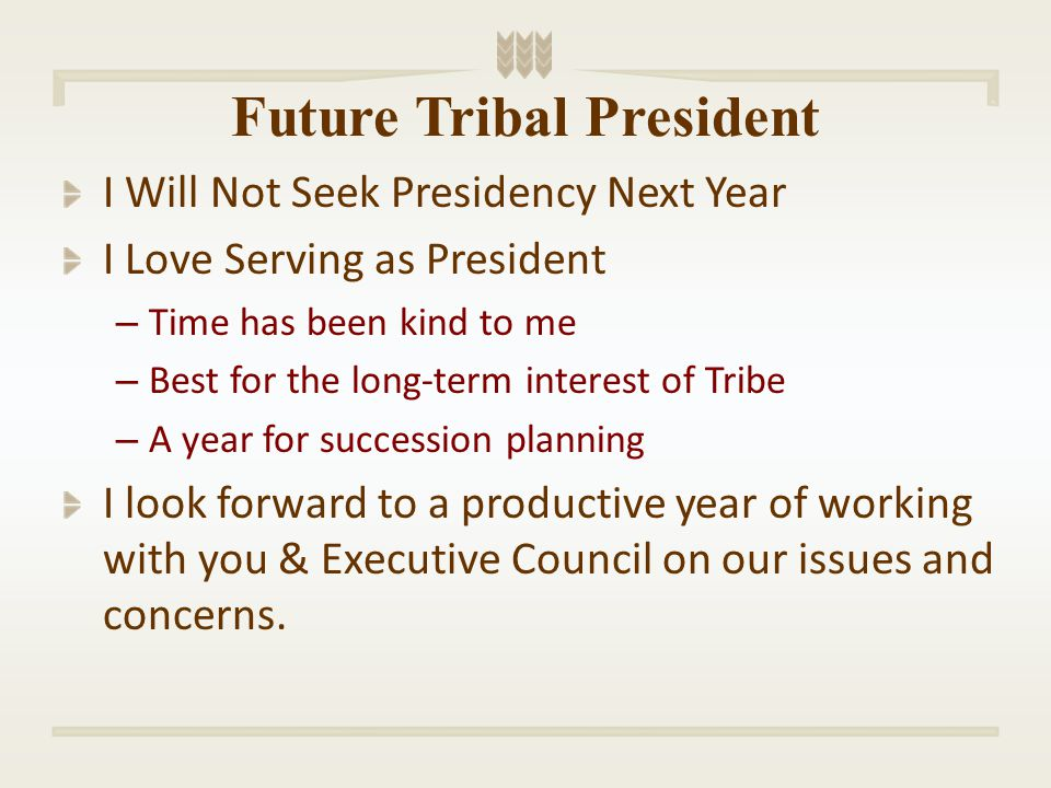 Future Tribal President I Will Not Seek Presidency Next Year I Love Serving as President – Time has been kind to me – Best for the long-term interest of Tribe – A year for succession planning I look forward to a productive year of working with you & Executive Council on our issues and concerns.