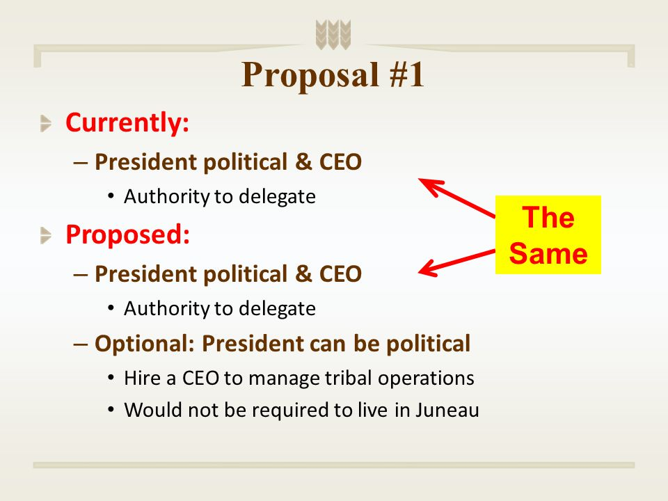 Proposal #1 Currently: – President political & CEO Authority to delegate Proposed: – President political & CEO Authority to delegate – Optional: President can be political Hire a CEO to manage tribal operations Would not be required to live in Juneau The Same