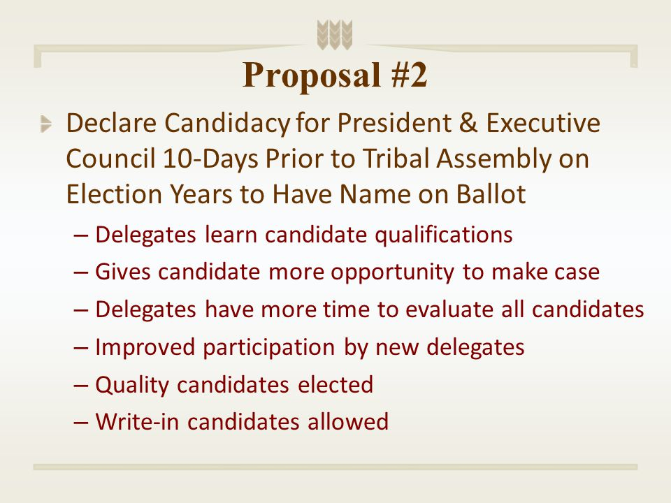Proposal #2 Declare Candidacy for President & Executive Council 10-Days Prior to Tribal Assembly on Election Years to Have Name on Ballot – Delegates learn candidate qualifications – Gives candidate more opportunity to make case – Delegates have more time to evaluate all candidates – Improved participation by new delegates – Quality candidates elected – Write-in candidates allowed