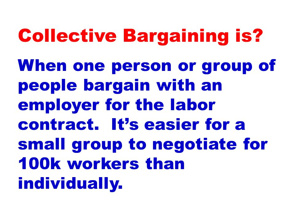 When one person or group of people bargain with an employer for the labor contract.