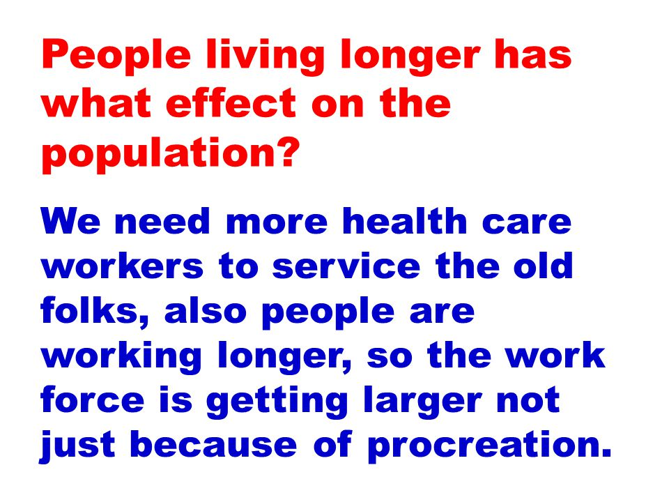 We need more health care workers to service the old folks, also people are working longer, so the work force is getting larger not just because of procreation.