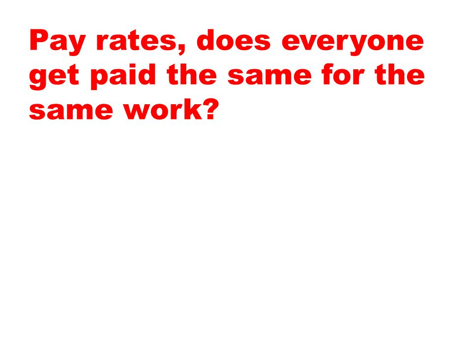 Pay rates, does everyone get paid the same for the same work
