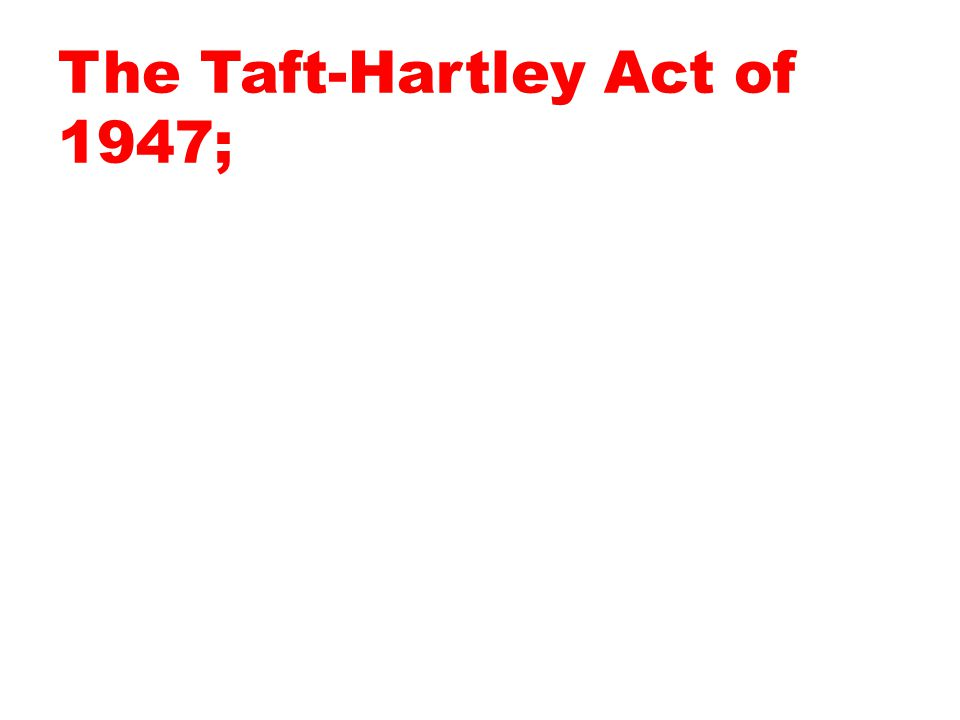 The Taft-Hartley Act of 1947;