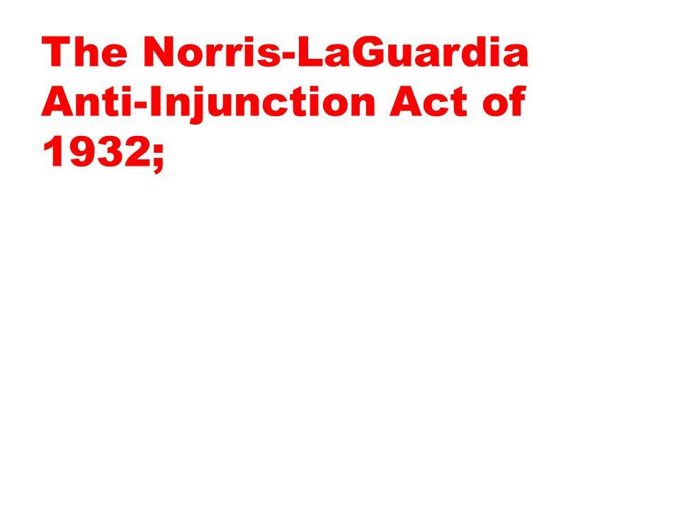 The Norris-LaGuardia Anti-Injunction Act of 1932;