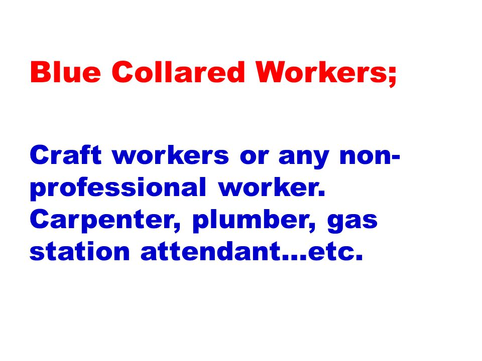 Craft workers or any non- professional worker. Carpenter, plumber, gas station attendant…etc.