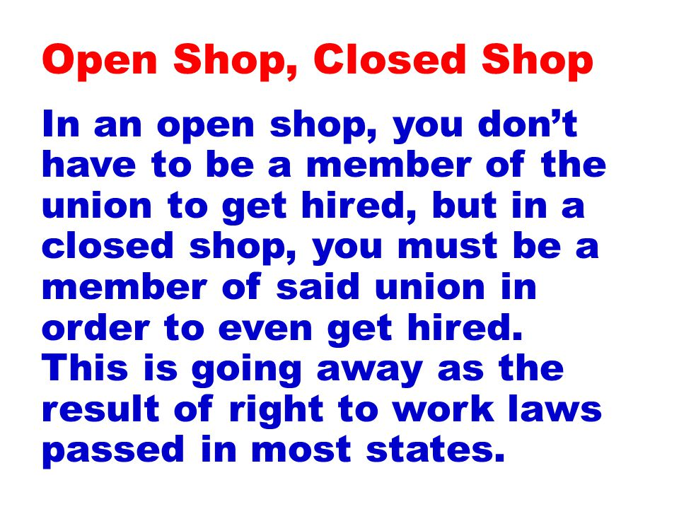 In an open shop, you don't have to be a member of the union to get hired, but in a closed shop, you must be a member of said union in order to even get hired.