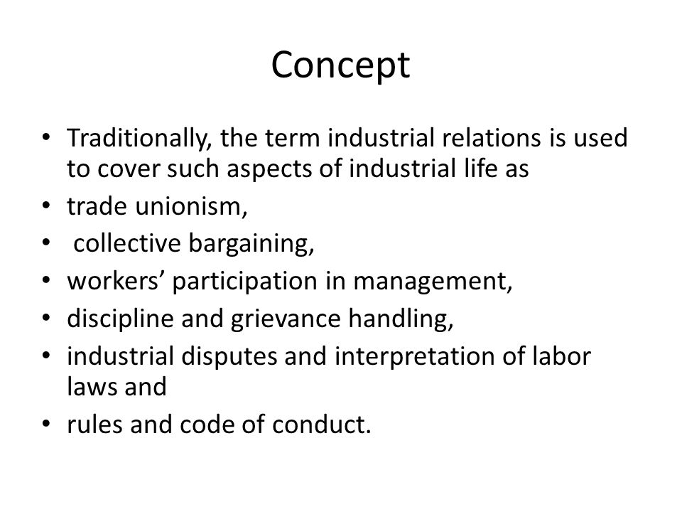Concept Traditionally, the term industrial relations is used to cover such aspects of industrial life as trade unionism, collective bargaining, workers' participation in management, discipline and grievance handling, industrial disputes and interpretation of labor laws and rules and code of conduct.