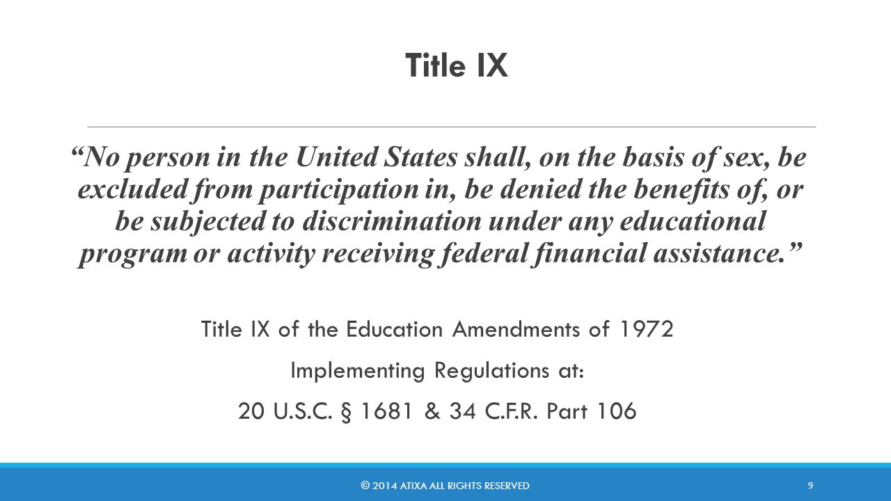 A Bit More About Title IX Federal Law enacted in 1972 Intended to end sex discrimination in all areas of education, including in employment Made non-discrimination based on sex/gender a condition of participation in all federally funded education programs for both public and private institutions It applies to educational program equity, such as in athletics, and also to sexual harassment and sexual misconduct and violence Compliance with the law is overseen by the U.S.