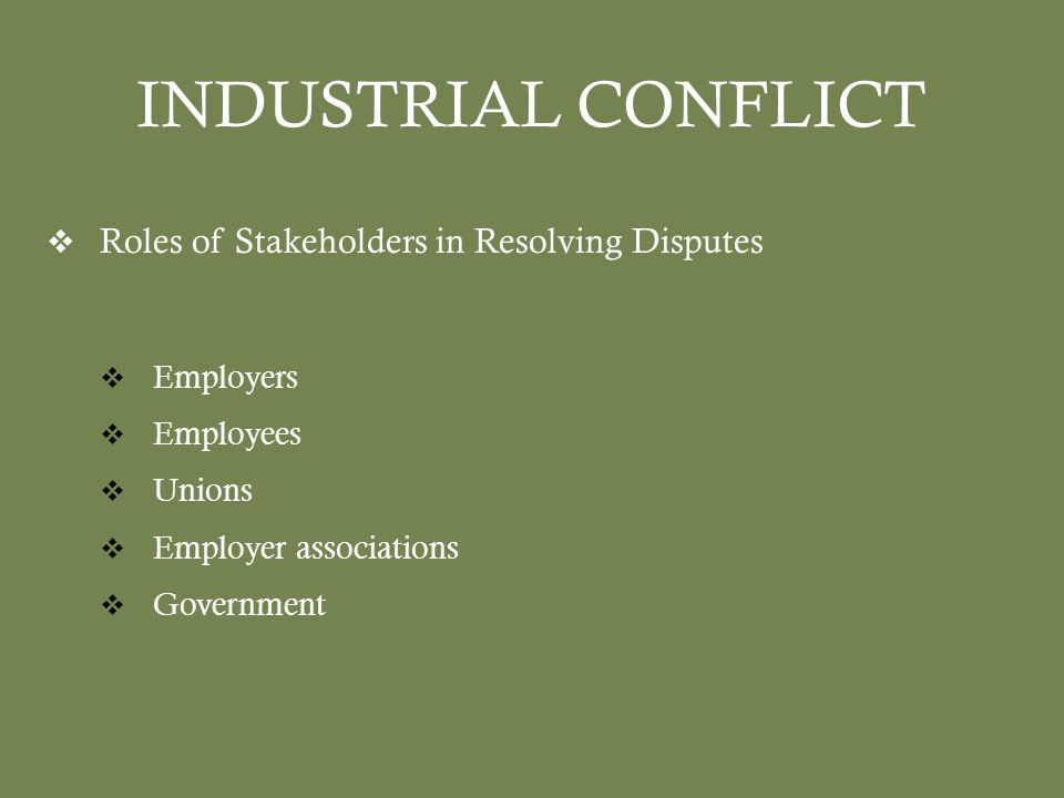 INDUSTRIAL CONFLICT  Roles of Stakeholders in Resolving Disputes  Employers  Employees  Unions  Employer associations  Government