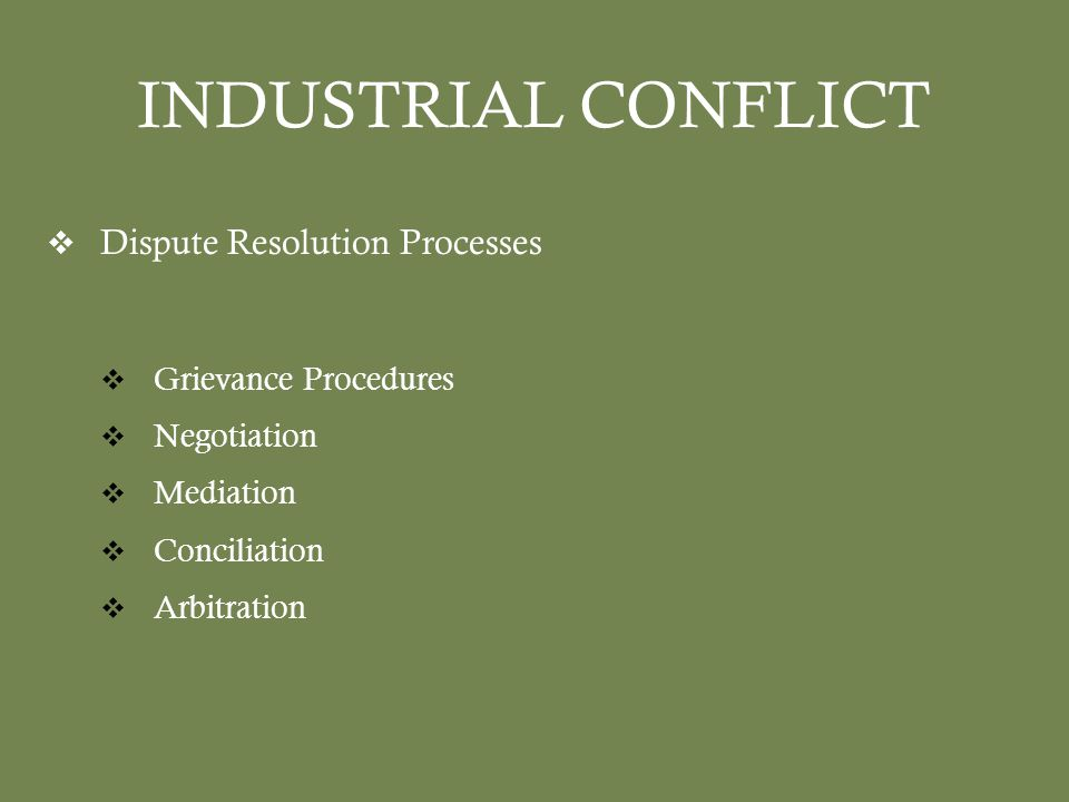 INDUSTRIAL CONFLICT  Dispute Resolution Processes  Grievance Procedures  Negotiation  Mediation  Conciliation  Arbitration